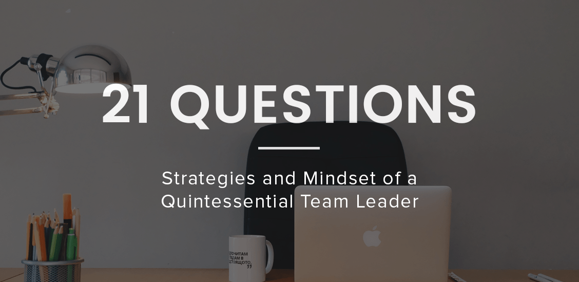 21 Questions: Strategies and Mindset of A Quintissential Team Leader