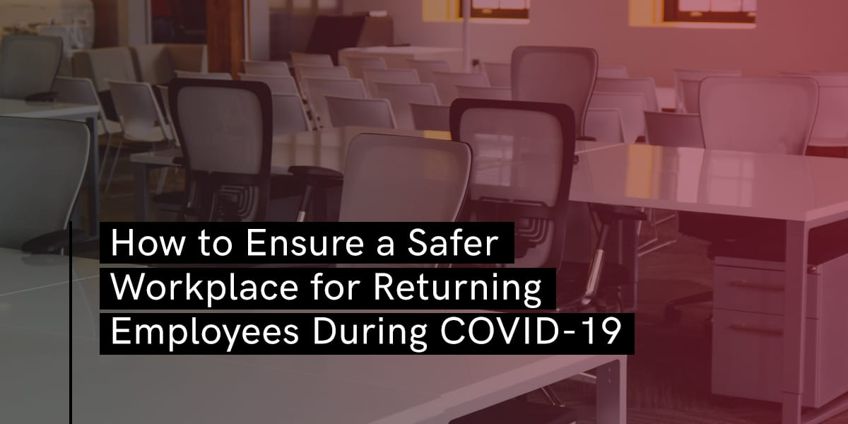 How to Ensure a Safer Workplace for Returning Employees During COVID-19