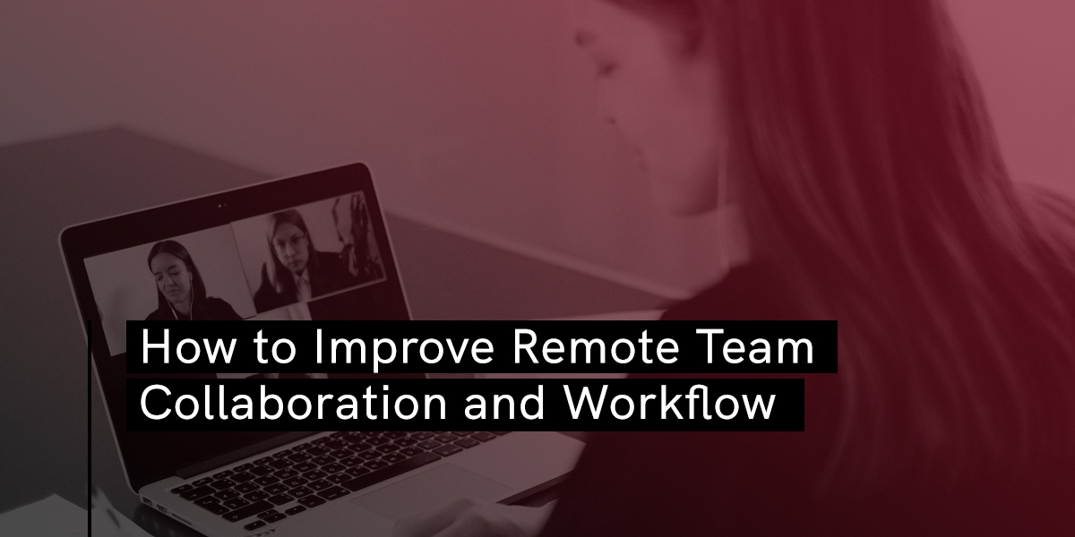 How to Improve Remote Team Collaboration and Workflow