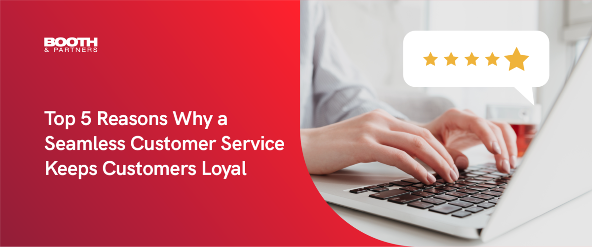 Top 5 Reasons Why a Seamless Customer Service Keeps Customers Loyal